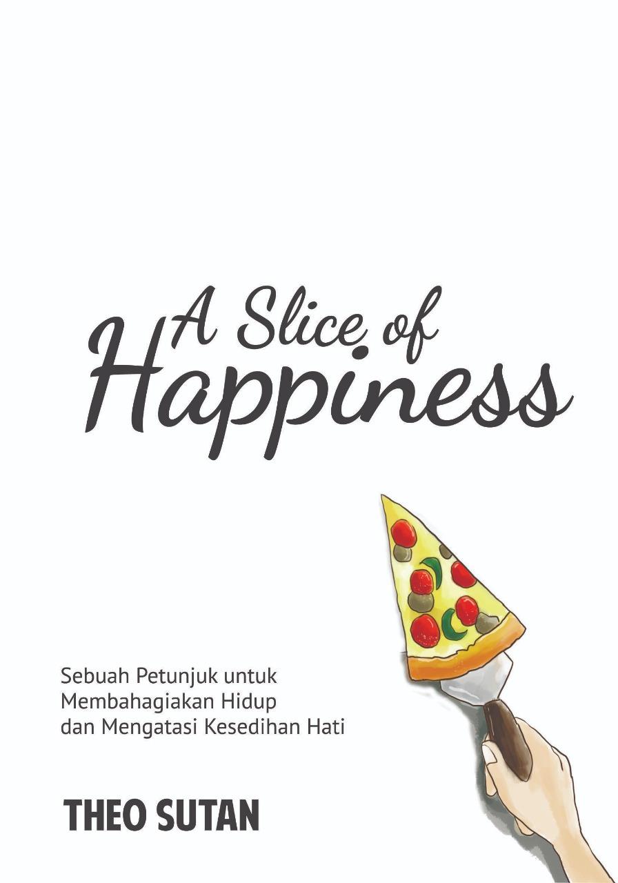 A slice of happiness [sumber elektronis] : sebuah petunjuk untuk membahagiakan hidup dan mengatasi kesedihan hati
