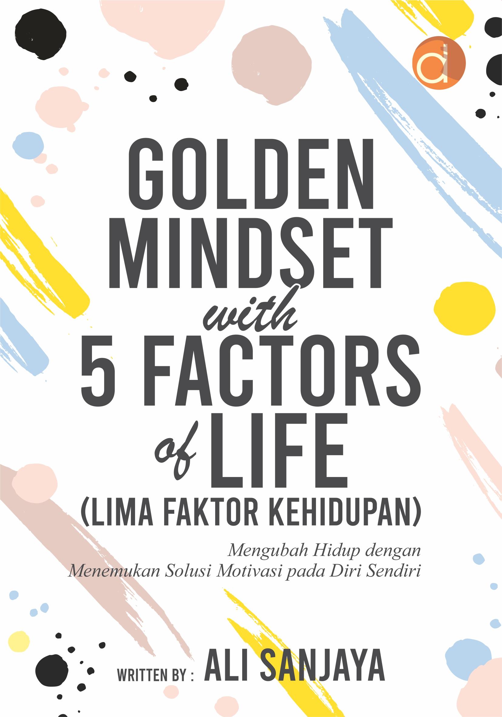 Golden mindset with 5 factors of life (lima faktor kehidupan) [sumber elektronis] : mengubah hidup dengan menemukan solusi motivasi pada diri sendiri