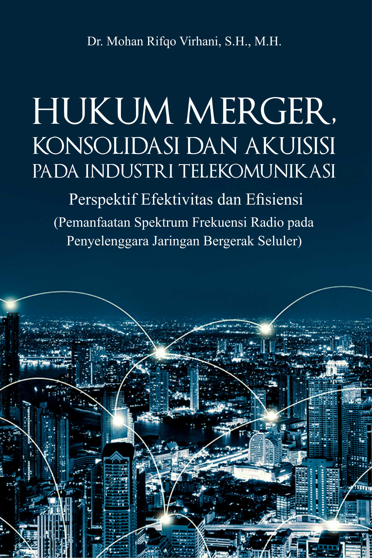 Hukum merger, konsolidasi dan akuisisi pada industri telekomunikasi (perspektif efektivitas dan efisiensi [sumber elektronis] : pemanfaatan spektrum frekuensi radio pada penyelenggara jaringan bergerak seluler