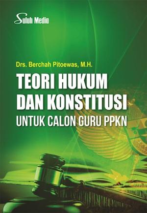 Teori hukum dan konstitusi untuk calon guru PPKn