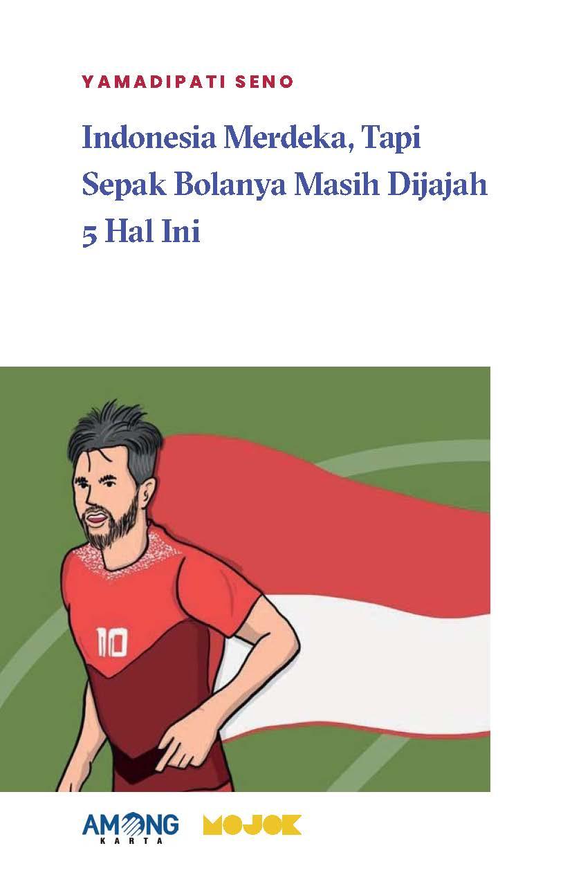 Indonesia merdeka, tapi sepak bolanya masih dijajah 5 hal ini [sumber elektronis]