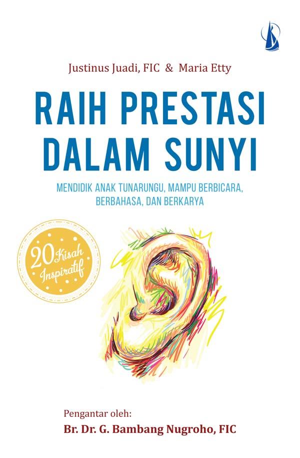 Raih prestasi dalam sunyi [sumber elektronis] : kisah-kisah inspiratif guru SLB B Pangudi Luhur Jakarta mendidik anak tunarungu, mampu berbicara, berbahasa, dan berkarya