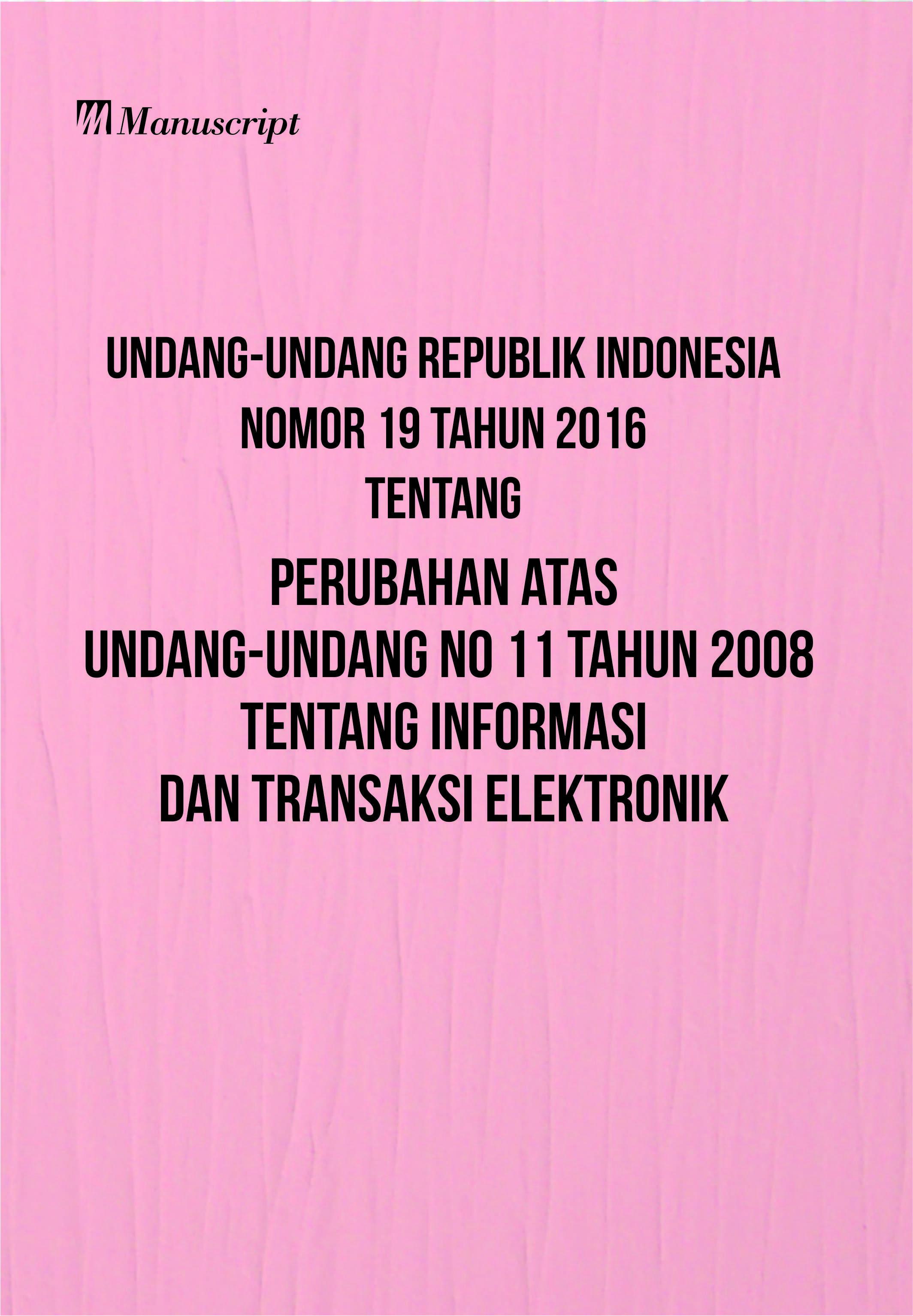 Undang-undang republik indonesia nomor 19 tahun 2016 tentang perubahan atas undang-undang nomor 11 tahun 2008 tentang informasi dan transaksi elektronik [sumber elektronis]