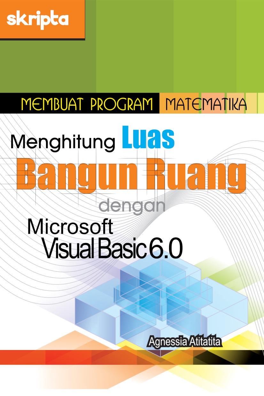Membuat program matematika menghitung luas bangun ruang dengan Microsoft Visual Basic 6.0 [sumber elektronis]