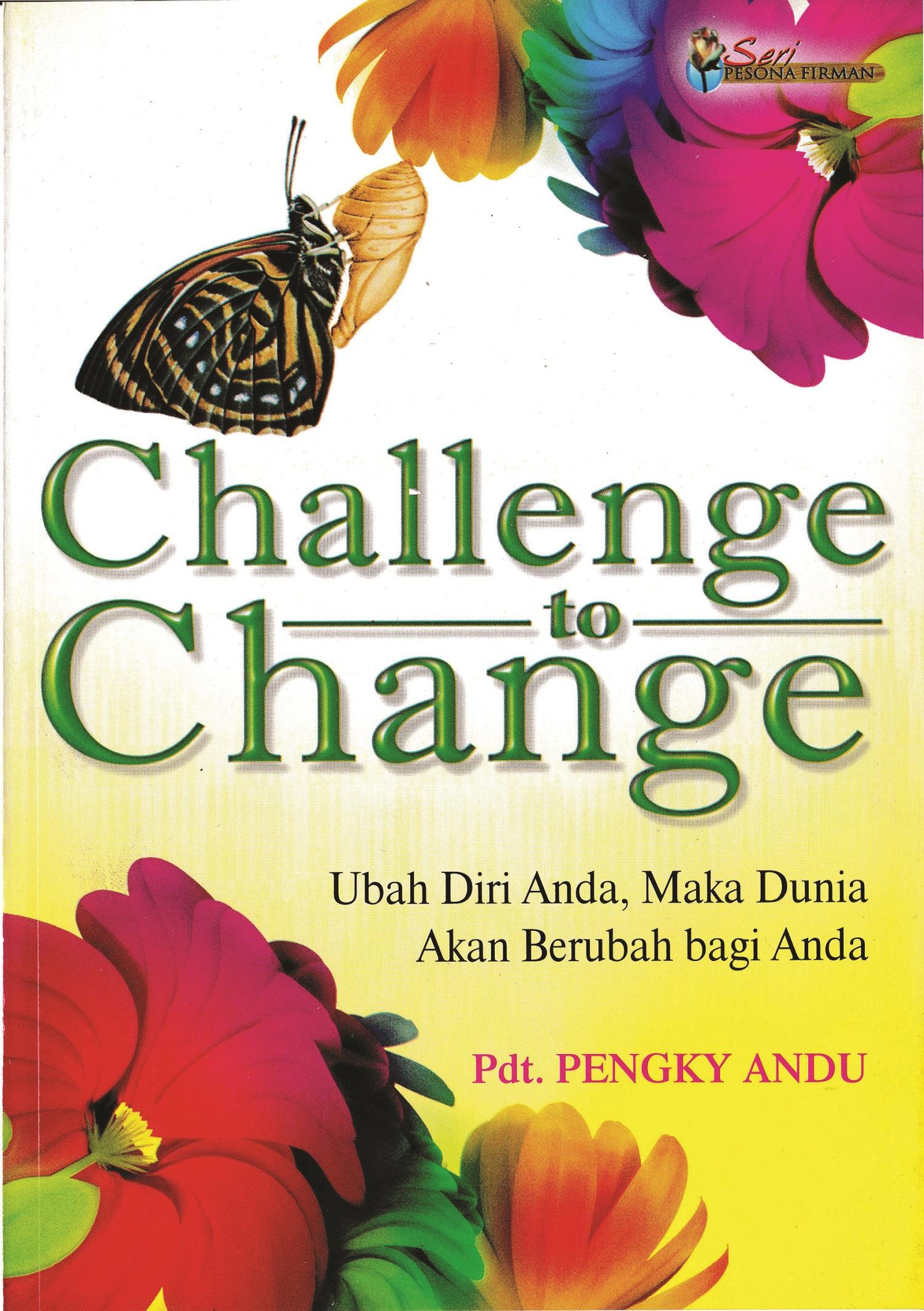 Challenge to change, ubah diri anda, maka dunia akan berubah bagi anda [sumber elektronis]